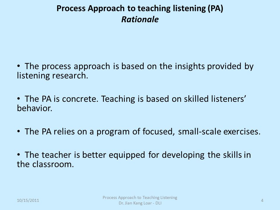 The process approach is based on the insights provided by listening research. The PA is concrete. Teaching is based on skilled listeners' behavior. Th