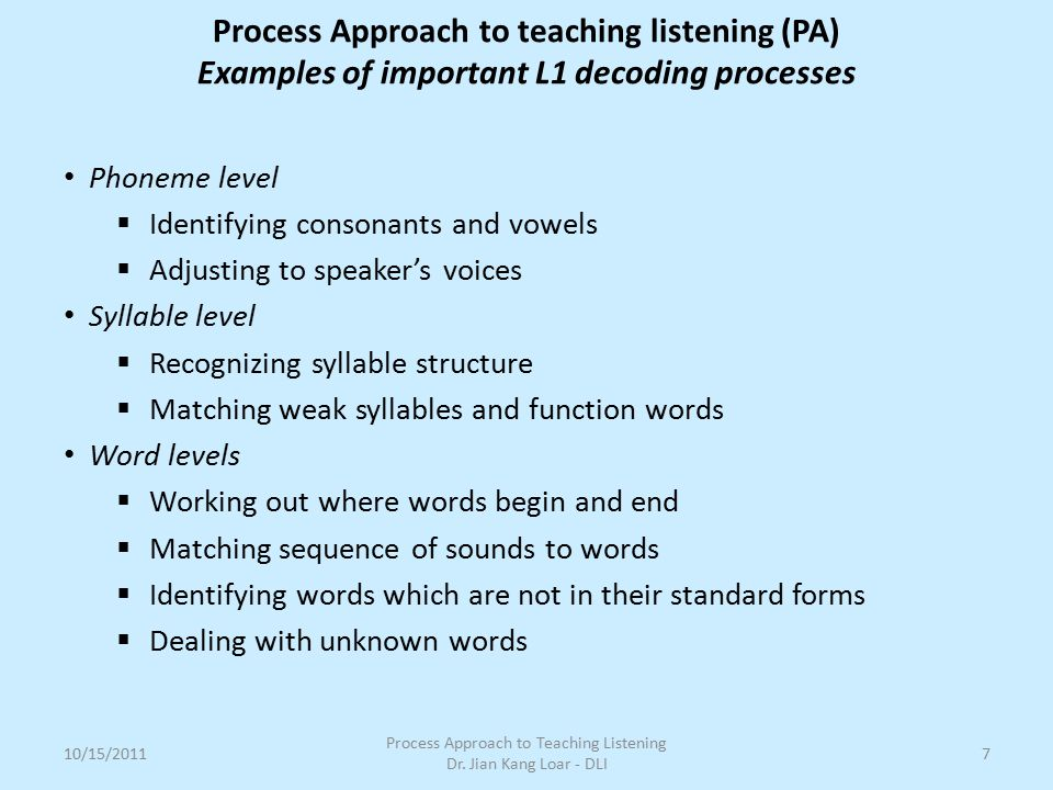 Phoneme level  Identifying consonants and vowels  Adjusting to speaker's voices Syllable level  Recognizing syllable structure  Matching weak syll