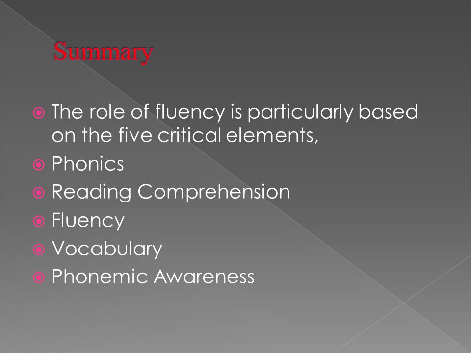  The role of fluency is particularly based on the five critical elements,  Phonics  Reading Comprehension  Fluency  Vocabulary  Phonemic Awareness