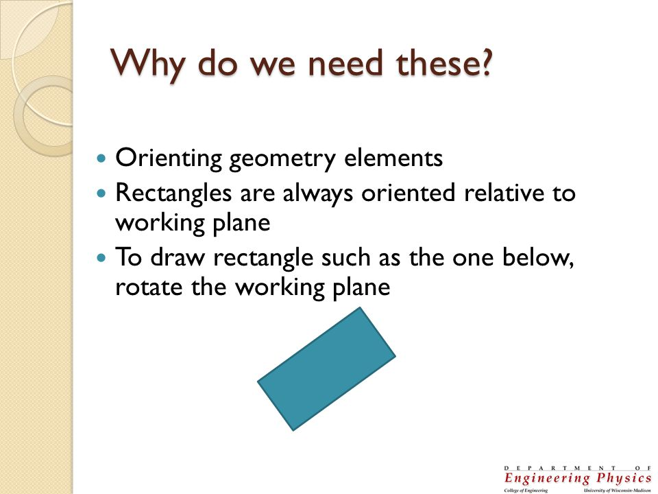 Why do we need these? Orienting geometry elements Rectangles are always oriented relative to working plane To draw rectangle such as the one below, ro