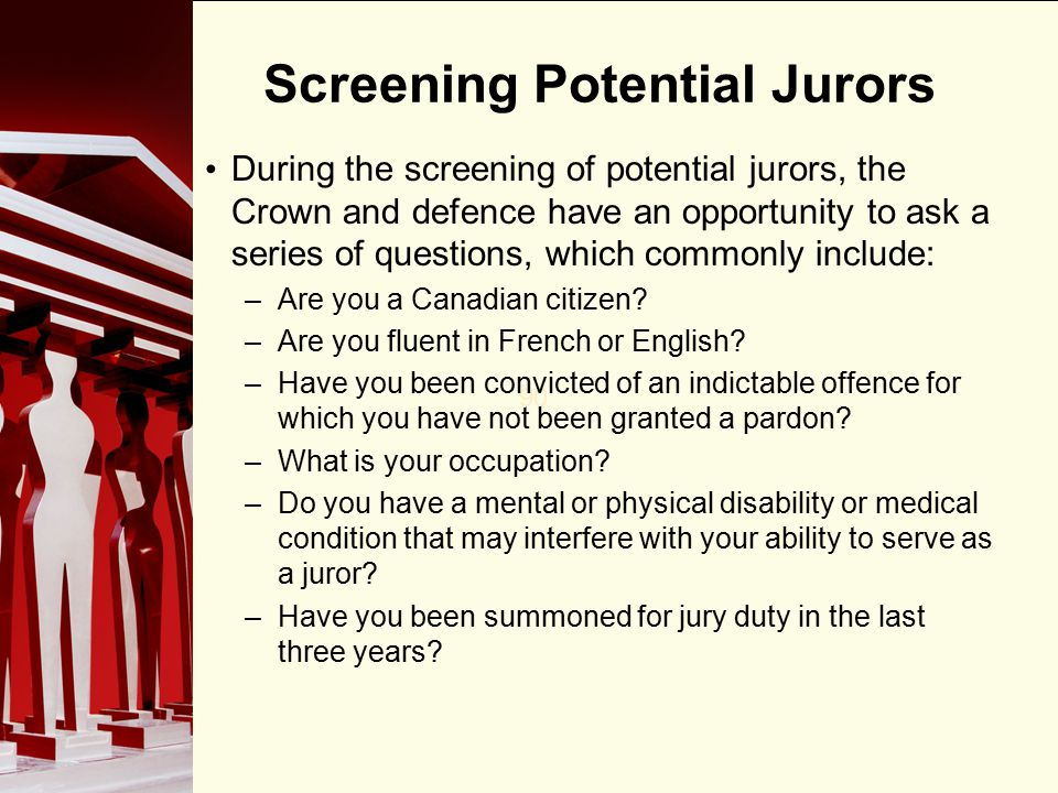 90 Screening Potential Jurors During the screening of potential jurors, the Crown and defence have an opportunity to ask a series of questions, which commonly include: –Are you a Canadian citizen.