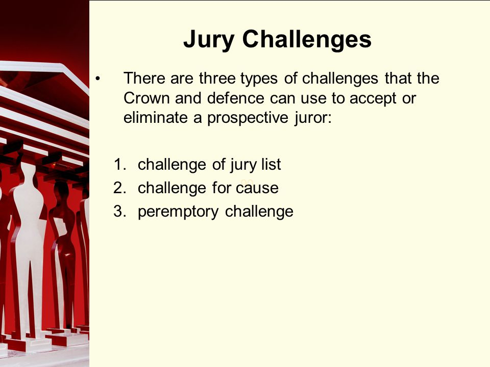 90 Jury Challenges There are three types of challenges that the Crown and defence can use to accept or eliminate a prospective juror: 1.challenge of jury list 2.challenge for cause 3.peremptory challenge