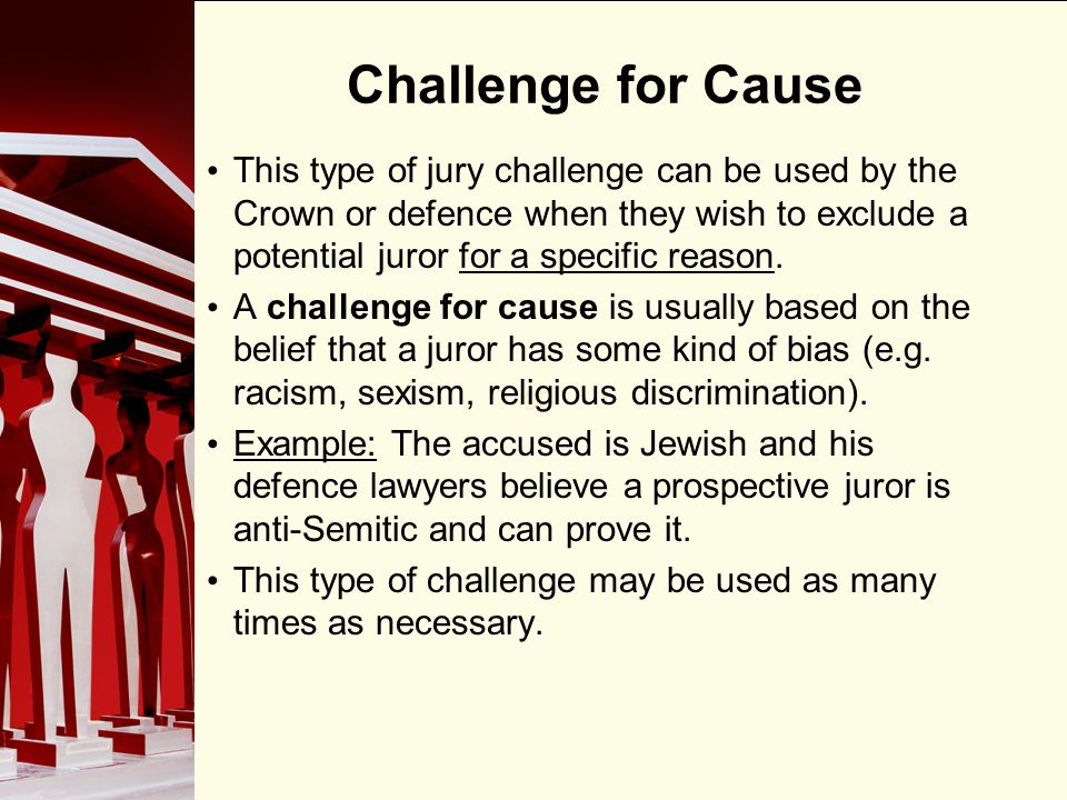 90 Challenge for Cause This type of jury challenge can be used by the Crown or defence when they wish to exclude a potential juror for a specific reason.
