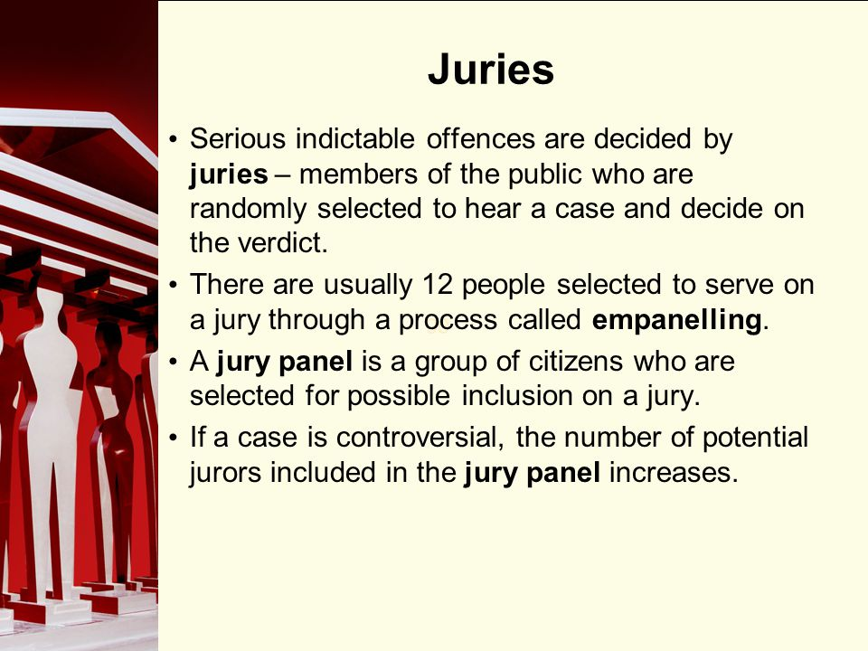 Juries Serious indictable offences are decided by juries – members of the public who are randomly selected to hear a case and decide on the verdict.