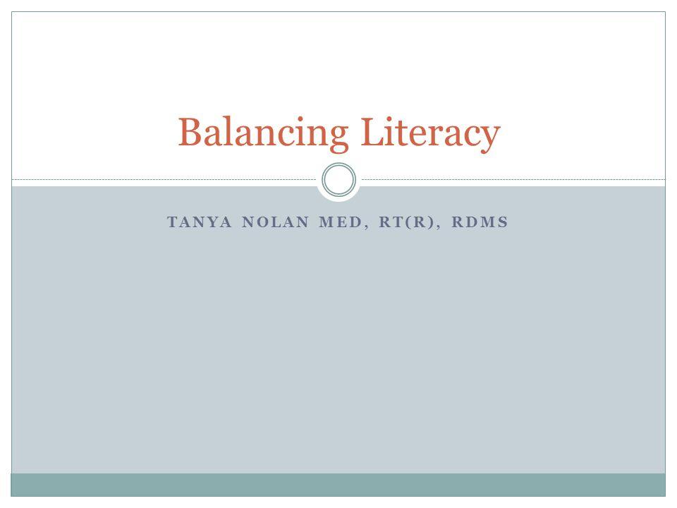 TANYA NOLAN MED, RT(R), RDMS Balancing Literacy