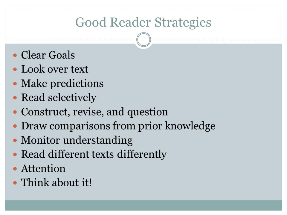 Good Reader Strategies Clear Goals Look over text Make predictions Read selectively Construct, revise, and question Draw comparisons from prior knowledge Monitor understanding Read different texts differently Attention Think about it!