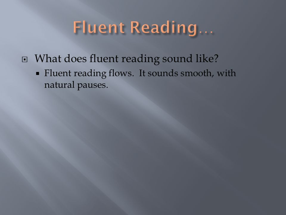  What does fluent reading sound like.  Fluent reading flows.