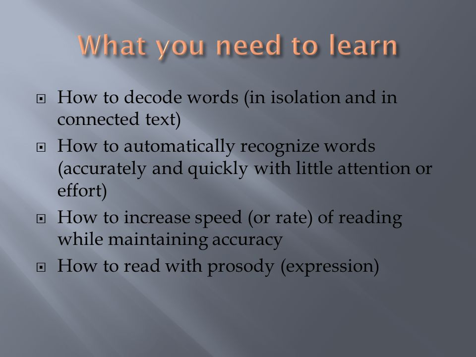  How to decode words (in isolation and in connected text)  How to automatically recognize words (accurately and quickly with little attention or effort)  How to increase speed (or rate) of reading while maintaining accuracy  How to read with prosody (expression)