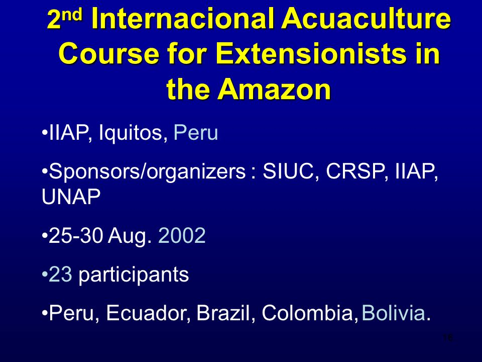 16 2 nd Internacional Acuaculture Course for Extensionists in the Amazon IIAP, Iquitos, Peru Sponsors/organizers : SIUC, CRSP, IIAP, UNAP 25-30 Aug.