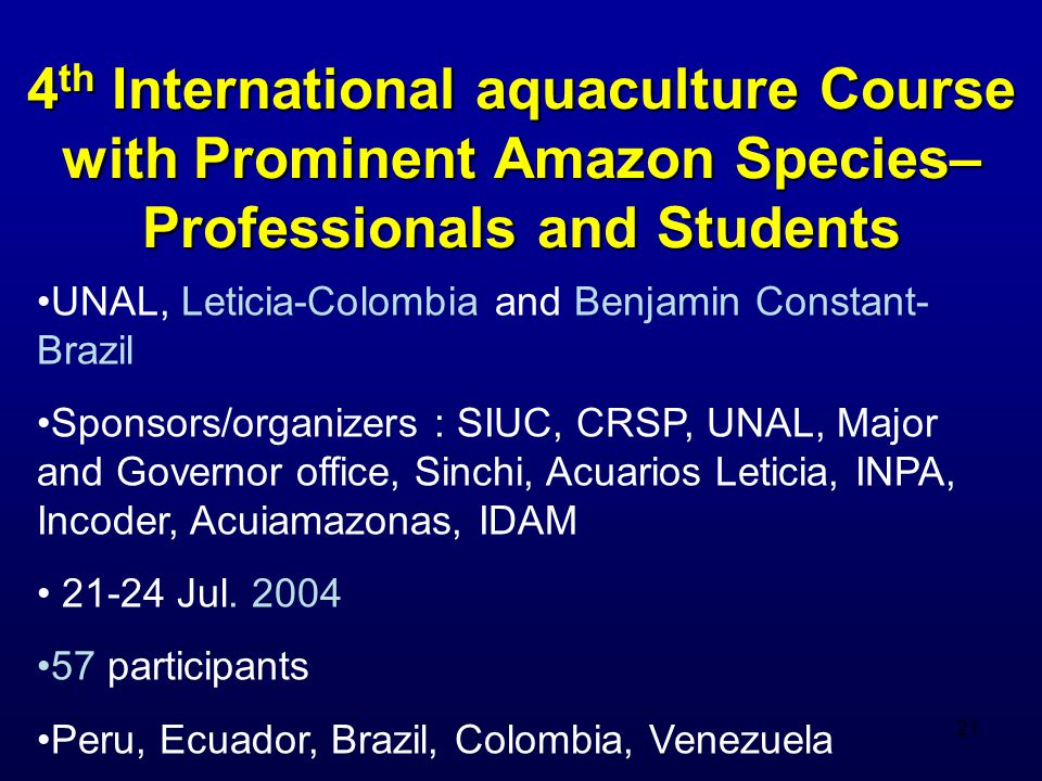 21 4 th International aquaculture Course with Prominent Amazon Species– Professionals and Students UNAL, Leticia-Colombia and Benjamin Constant- Brazil Sponsors/organizers : SIUC, CRSP, UNAL, Major and Governor office, Sinchi, Acuarios Leticia, INPA, Incoder, Acuiamazonas, IDAM 21-24 Jul.