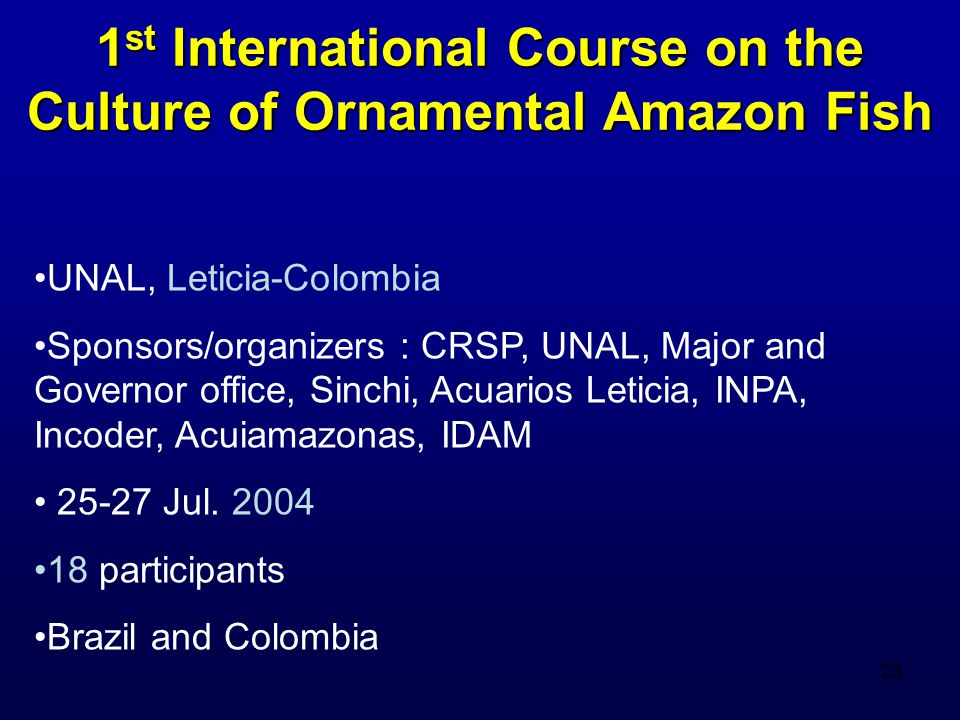 23 1 st International Course on the Culture of Ornamental Amazon Fish UNAL, Leticia-Colombia Sponsors/organizers : CRSP, UNAL, Major and Governor office, Sinchi, Acuarios Leticia, INPA, Incoder, Acuiamazonas, IDAM 25-27 Jul.