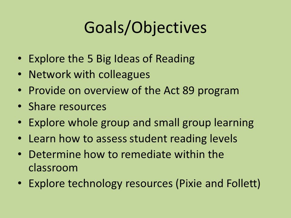 Goals/Objectives Explore the 5 Big Ideas of Reading Network with colleagues Provide on overview of the Act 89 program Share resources Explore whole group and small group learning Learn how to assess student reading levels Determine how to remediate within the classroom Explore technology resources (Pixie and Follett)