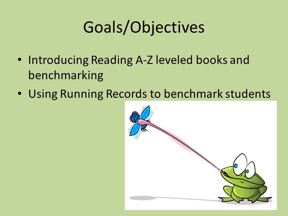 Goals/Objectives Introducing Reading A-Z leveled books and benchmarking Using Running Records to benchmark students