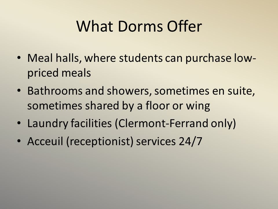 What Dorms Offer Meal halls, where students can purchase low- priced meals Bathrooms and showers, sometimes en suite, sometimes shared by a floor or w