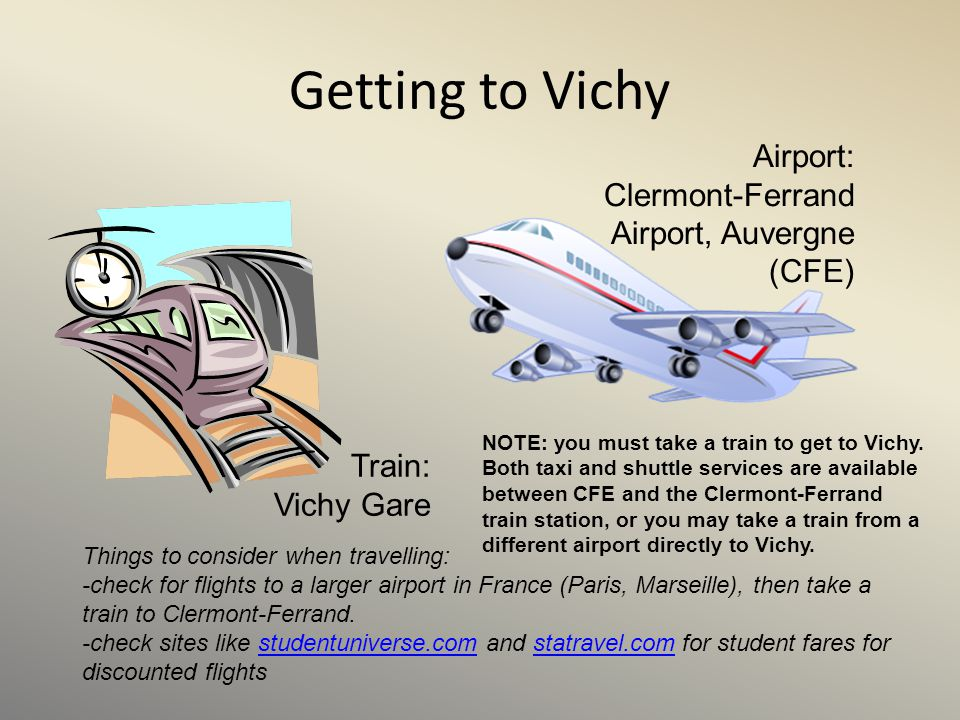 Getting to Vichy Train: Vichy Gare NOTE: you must take a train to get to Vichy. Both taxi and shuttle services are available between CFE and the Clerm