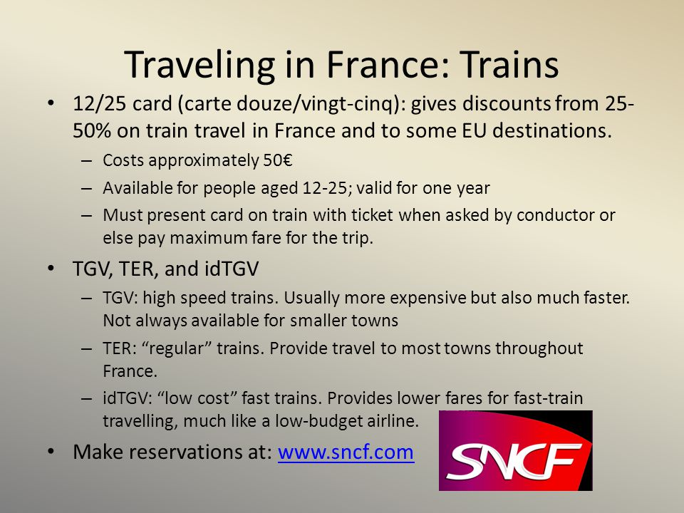 Traveling in France: Trains 12/25 card (carte douze/vingt-cinq): gives discounts from 25- 50% on train travel in France and to some EU destinations. –