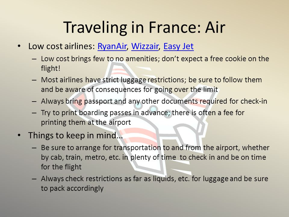 Traveling in France: Air Low cost airlines: RyanAir, Wizzair, Easy JetRyanAirWizzairEasy Jet – Low cost brings few to no amenities; don't expect a fre