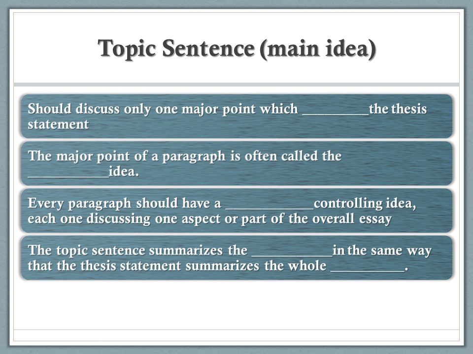 Topic Sentence (main idea) Should discuss only one major point which _________the thesis statement The major point of a paragraph is often called the ___________idea.