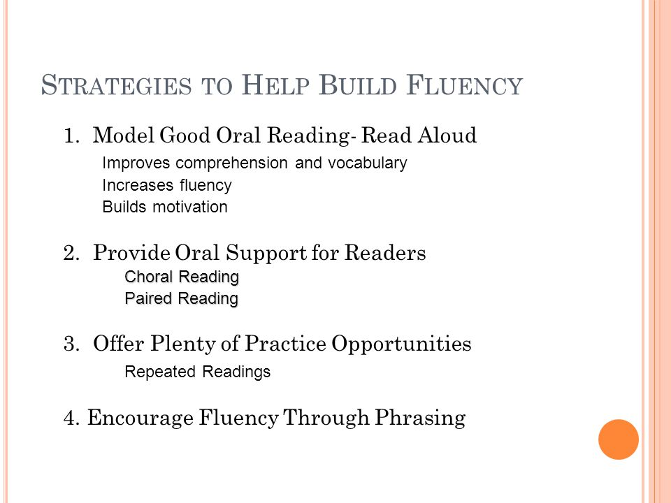 S TRATEGIES TO H ELP B UILD F LUENCY 1. Model Good Oral Reading- Read Aloud Improves comprehension and vocabulary Increases fluency Builds motivation