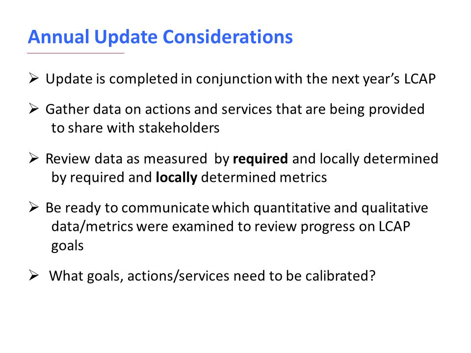 Annual Update Considerations  Update is completed in conjunction with the next year's LCAP  Gather data on actions and services that are being provi