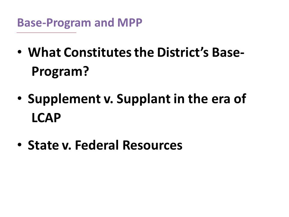 Base-Program and MPP What Constitutes the District's Base- Program? Supplement v. Supplant in the era of LCAP State v. Federal Resources