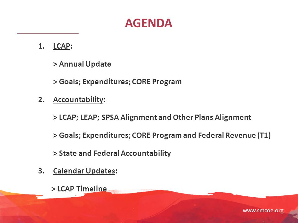 www.smcoe.org AGENDA 1. LCAP: > Annual Update > Goals; Expenditures; CORE Program 2. Accountability: > LCAP; LEAP; SPSA Alignment and Other Plans Alig
