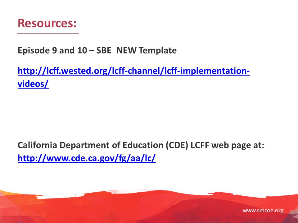 www.smcoe.org Resources: Episode 9 and 10 – SBE NEW Template http://lcff.wested.org/lcff-channel/lcff-implementation- videos/ California Department of
