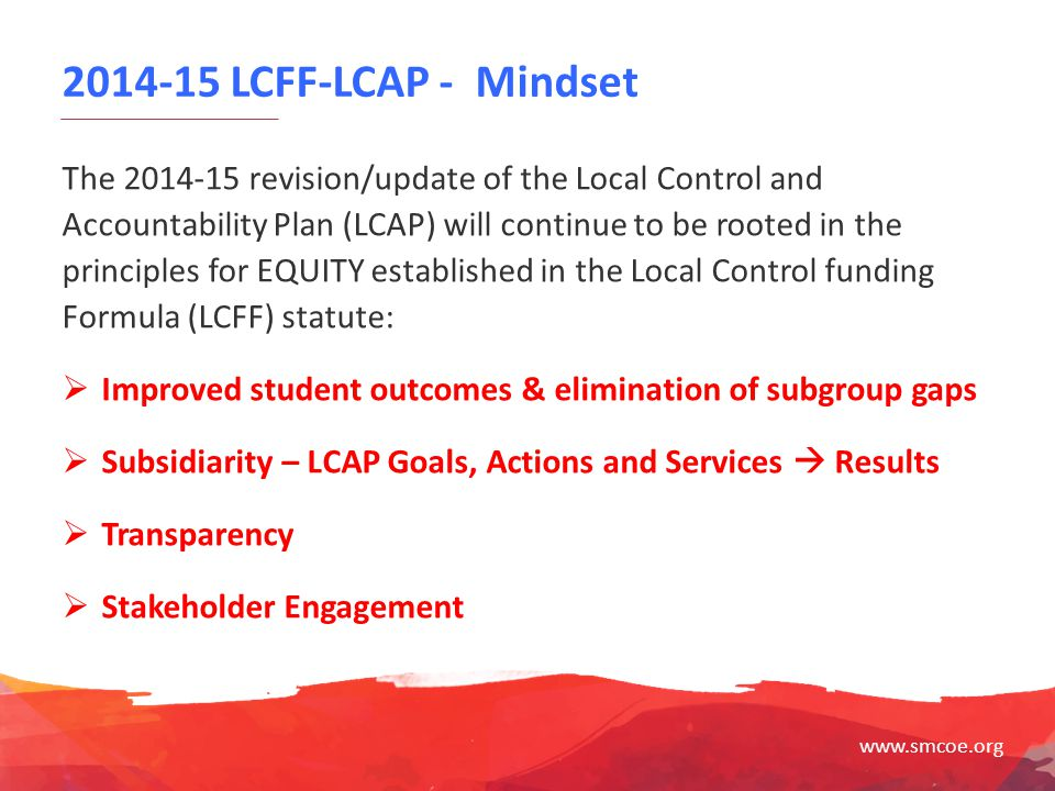 www.smcoe.org 2014-15 LCFF-LCAP - Mindset The 2014-15 revision/update of the Local Control and Accountability Plan (LCAP) will continue to be rooted i