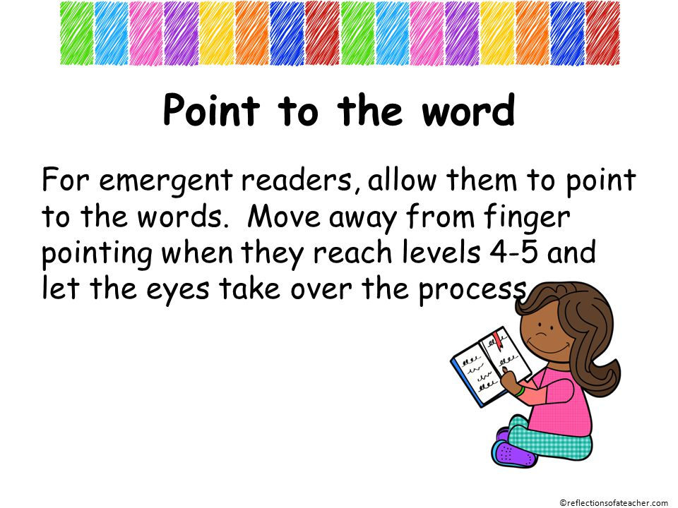 Point to the word For emergent readers, allow them to point to the words.