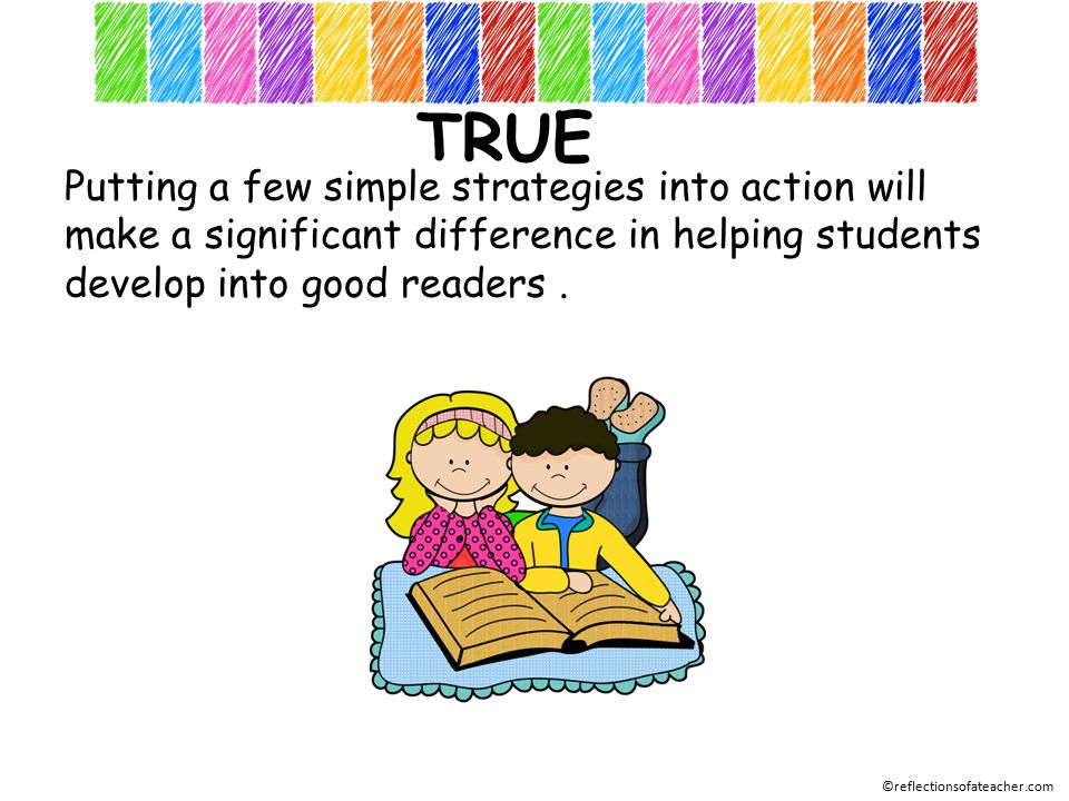 TRUE Putting a few simple strategies into action will make a significant difference in helping students develop into good readers.