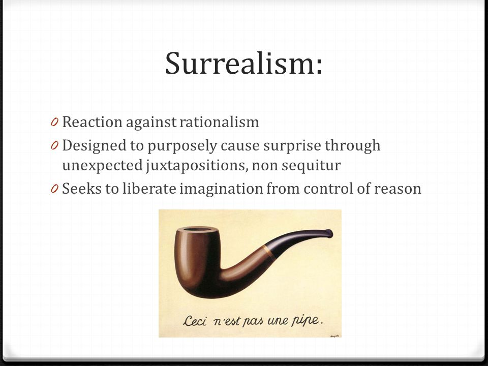 Surrealism: 0 Reaction against rationalism 0 Designed to purposely cause surprise through unexpected juxtapositions, non sequitur 0 Seeks to liberate