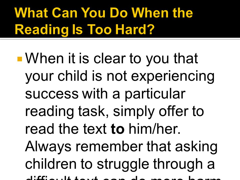  When it is clear to you that your child is not experiencing success with a particular reading task, simply offer to read the text to him/her. Always