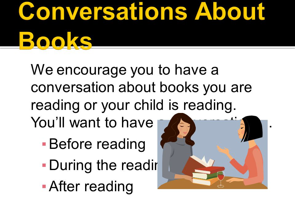 We encourage you to have a conversation about books you are reading or your child is reading.