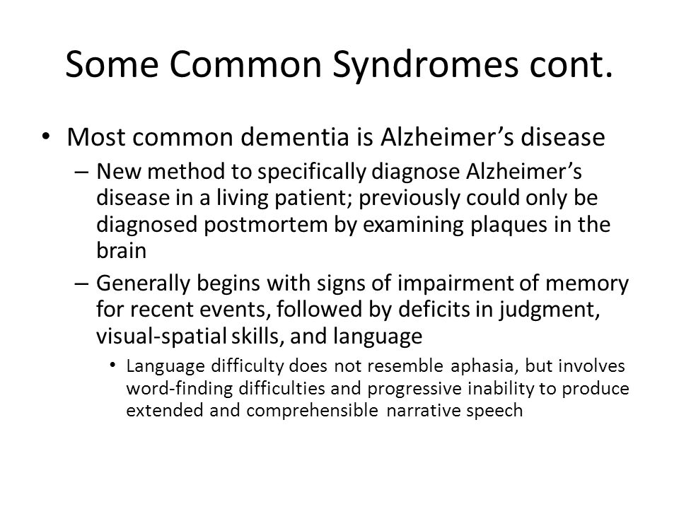 Some Common Syndromes cont. Most common dementia is Alzheimer's disease – New method to specifically diagnose Alzheimer's disease in a living patient;