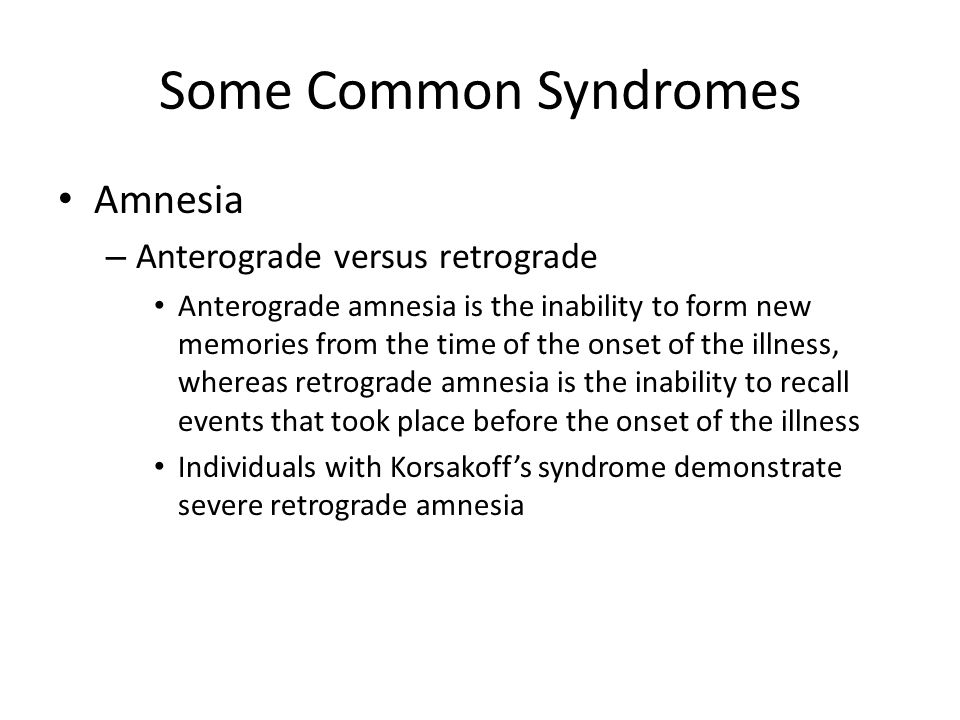 Some Common Syndromes Amnesia – Anterograde versus retrograde Anterograde amnesia is the inability to form new memories from the time of the onset of