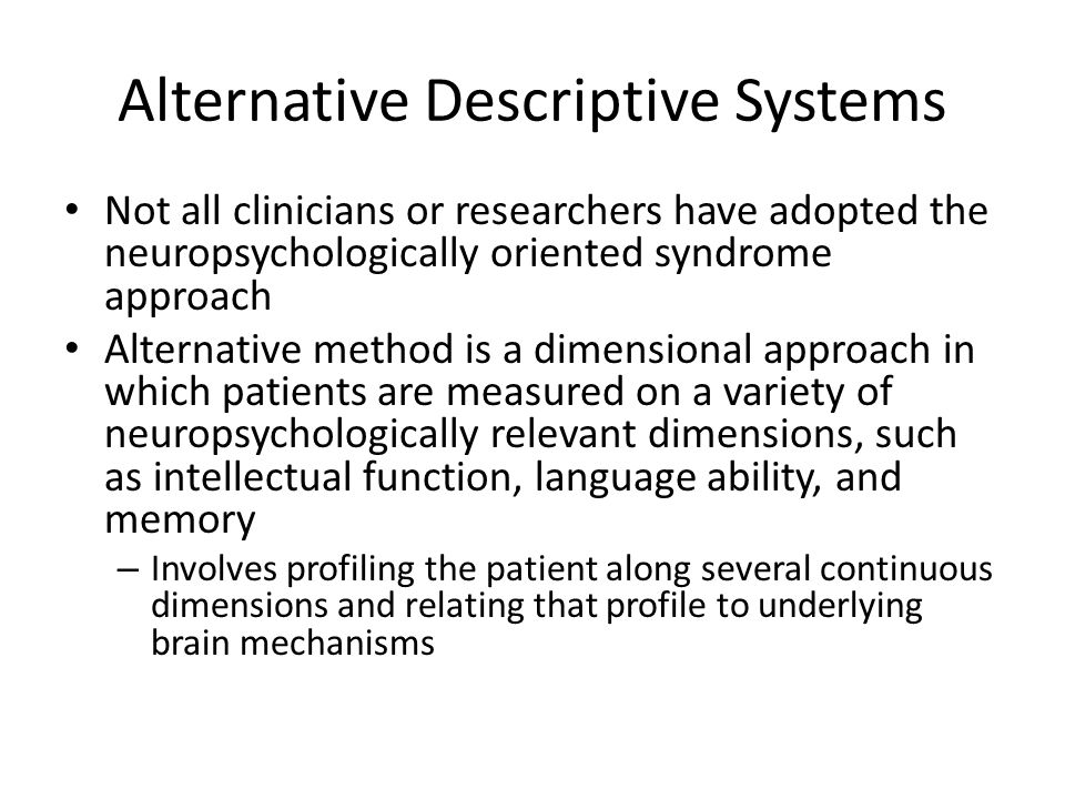 Alternative Descriptive Systems Not all clinicians or researchers have adopted the neuropsychologically oriented syndrome approach Alternative method