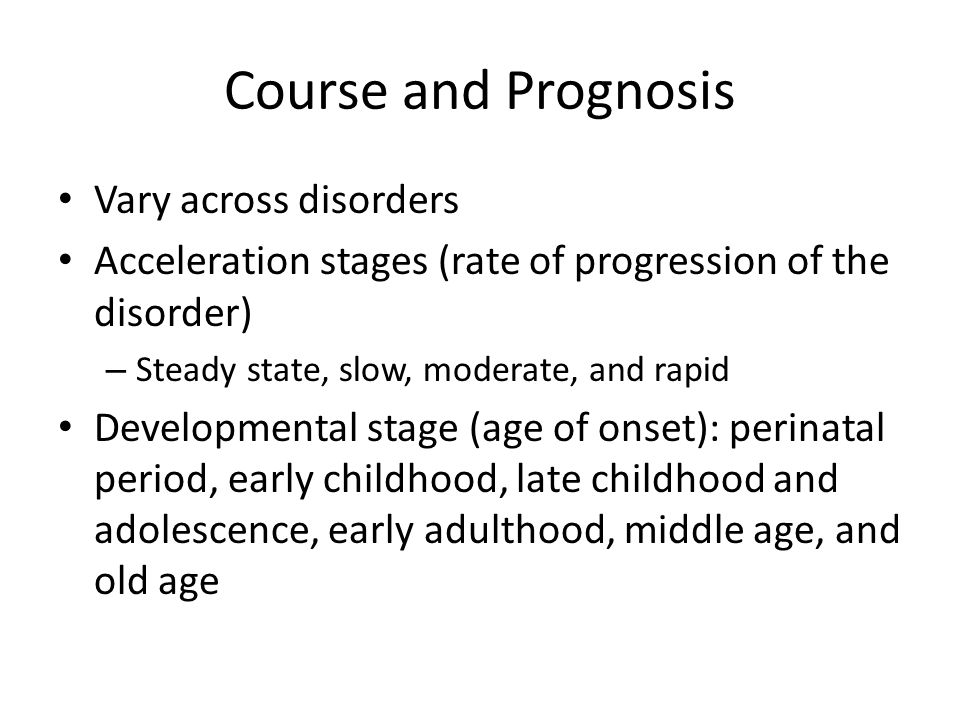 Course and Prognosis Vary across disorders Acceleration stages (rate of progression of the disorder) – Steady state, slow, moderate, and rapid Develop