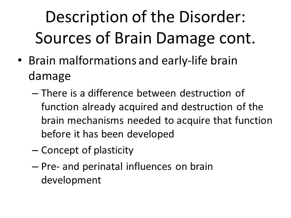 Description of the Disorder: Sources of Brain Damage cont. Brain malformations and early-life brain damage – There is a difference between destruction