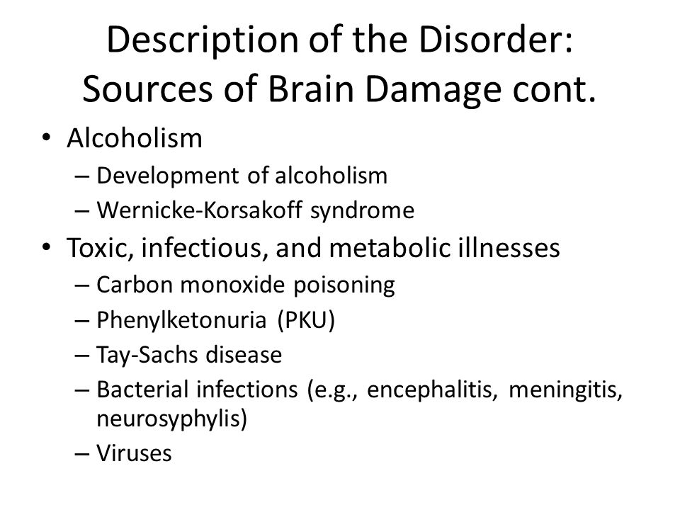 Description of the Disorder: Sources of Brain Damage cont. Alcoholism – Development of alcoholism – Wernicke-Korsakoff syndrome Toxic, infectious, and