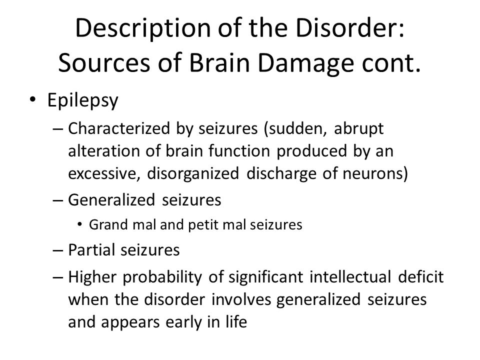 Description of the Disorder: Sources of Brain Damage cont. Epilepsy – Characterized by seizures (sudden, abrupt alteration of brain function produced