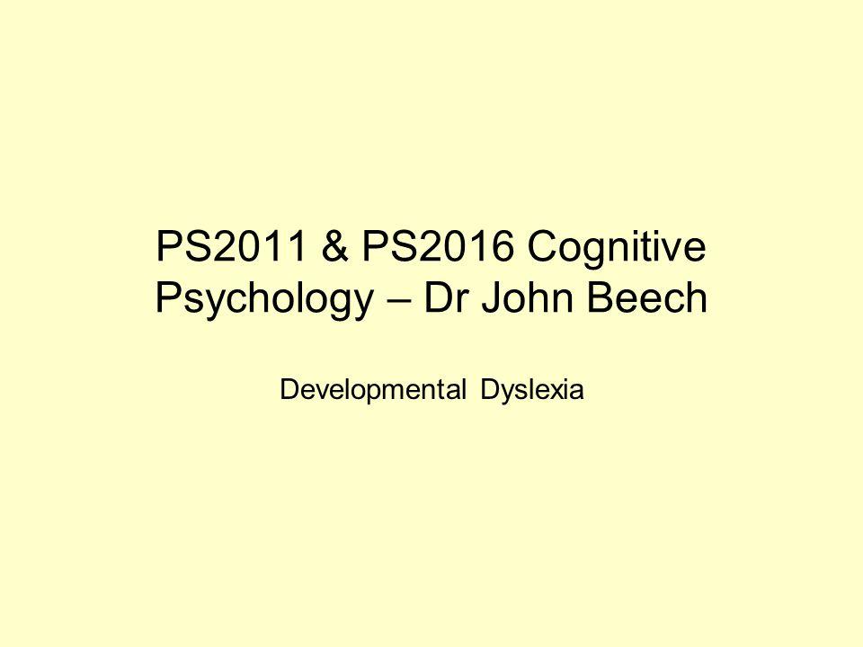 PS2011 & PS2016 Cognitive Psychology – Dr John Beech Developmental Dyslexia