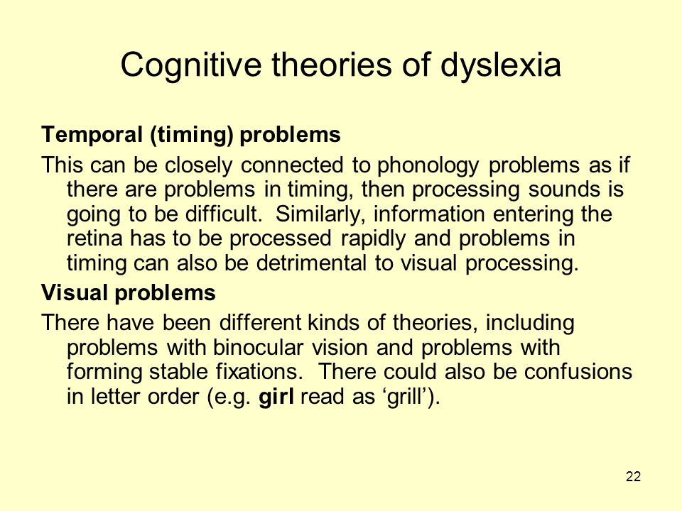 22 Cognitive theories of dyslexia Temporal (timing) problems This can be closely connected to phonology problems as if there are problems in timing, then processing sounds is going to be difficult.