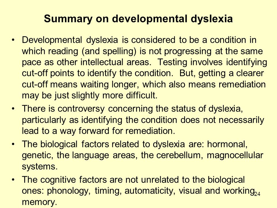 24 Summary on developmental dyslexia Developmental dyslexia is considered to be a condition in which reading (and spelling) is not progressing at the same pace as other intellectual areas.