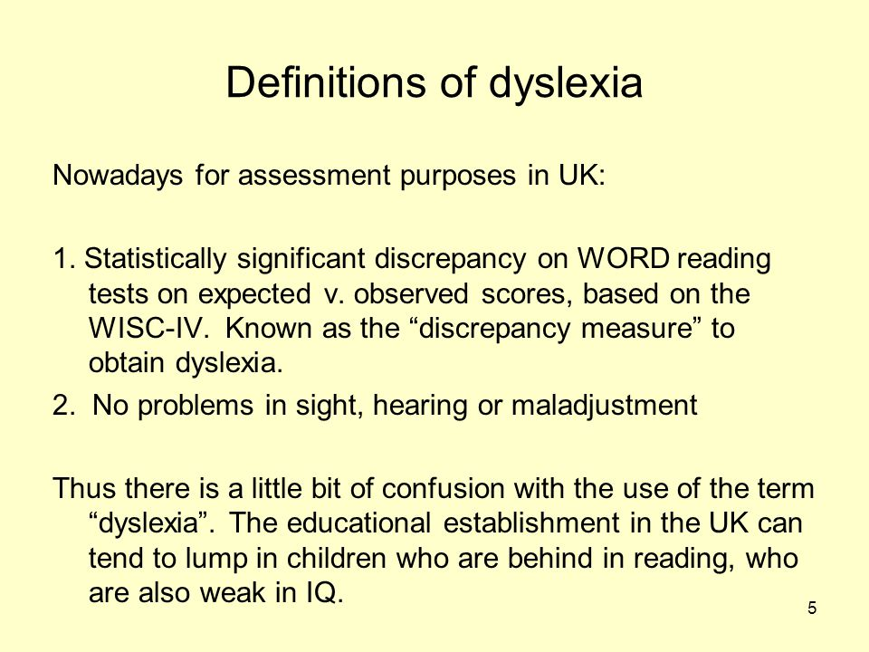 5 Definitions of dyslexia Nowadays for assessment purposes in UK: 1.