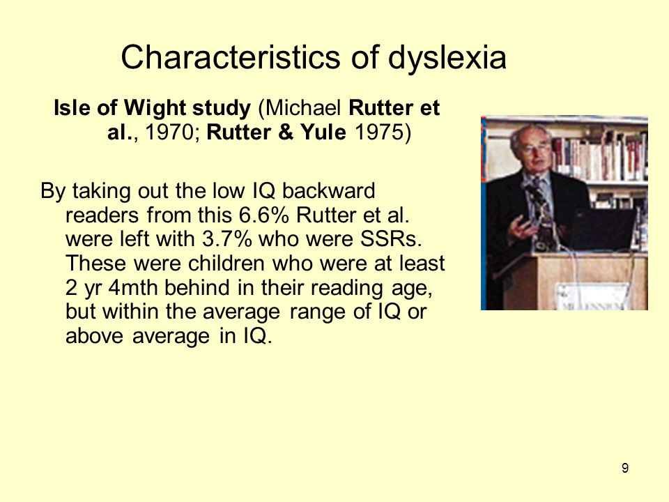 9 Characteristics of dyslexia Isle of Wight study (Michael Rutter et al., 1970; Rutter & Yule 1975) By taking out the low IQ backward readers from this 6.6% Rutter et al.