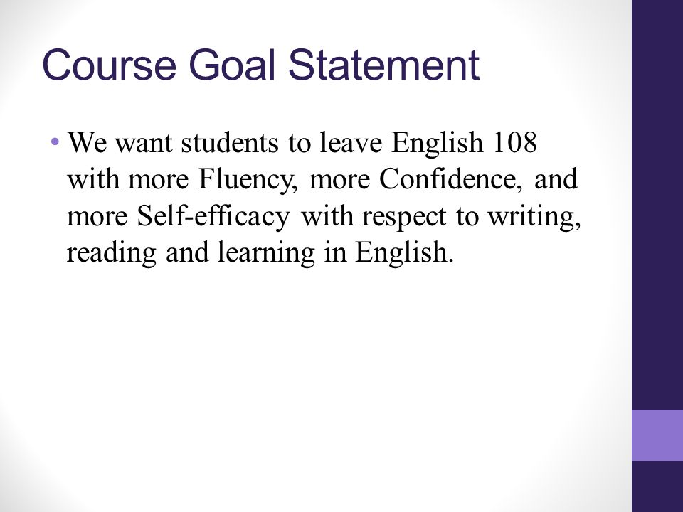 Course Goal Statement We want students to leave English 108 with more Fluency, more Confidence, and more Self-efficacy with respect to writing, reading and learning in English.