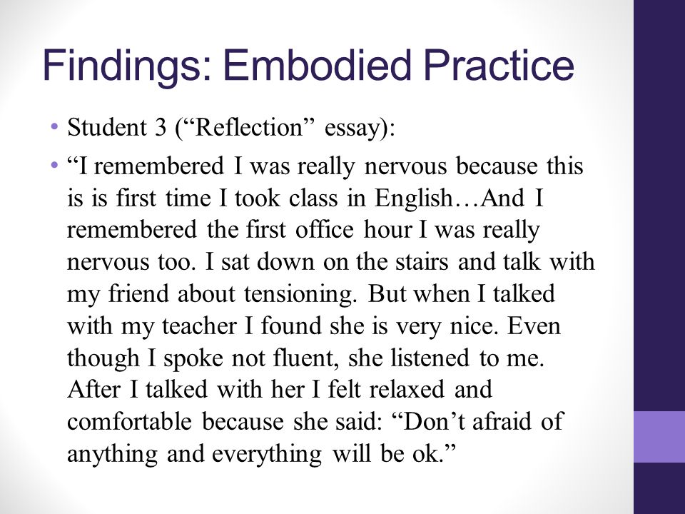 Findings: Embodied Practice Student 3 ( Reflection essay): I remembered I was really nervous because this is is first time I took class in English…And I remembered the first office hour I was really nervous too.
