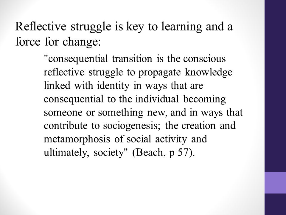Reflective struggle is key to learning and a force for change: consequential transition is the conscious reflective struggle to propagate knowledge linked with identity in ways that are consequential to the individual becoming someone or something new, and in ways that contribute to sociogenesis; the creation and metamorphosis of social activity and ultimately, society (Beach, p 57).