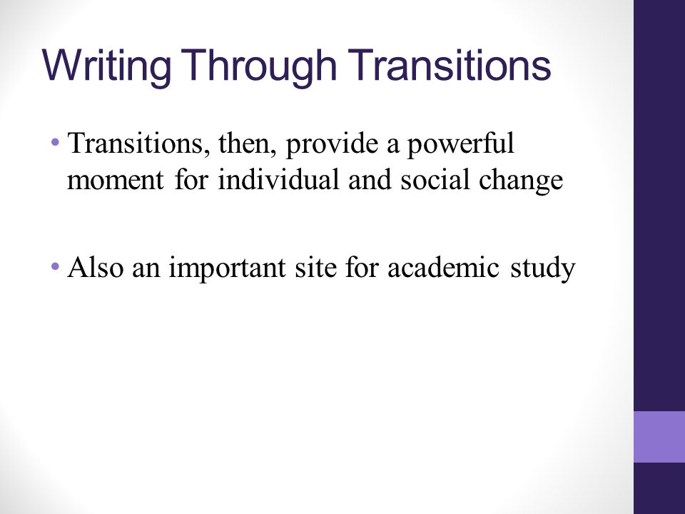Writing Through Transitions Transitions, then, provide a powerful moment for individual and social change Also an important site for academic study