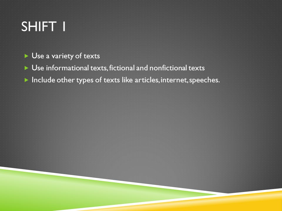 SHIFT 1  Use a variety of texts  Use informational texts, fictional and nonfictional texts  Include other types of texts like articles, internet, speeches.